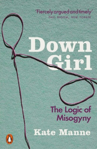 Down Girl: The Logic of Misogyny - Kate Manne