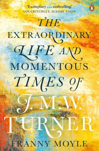 Turner: The Extraordinary Life and Momentous Times of J. M. W. Turner - Franny Moyle
