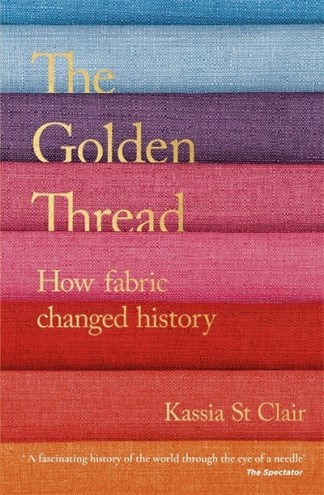 Golden Thread: How Fabric Changed History - Kassia St Clair