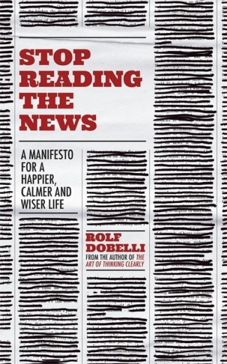Stop Reading the News - Dobelli Rolf