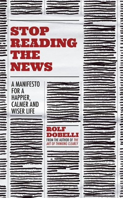 Stop Reading the News - Dobelli Rolf