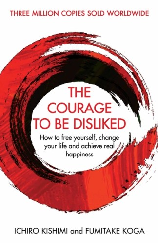 Courage To Be Disliked: How to free yourself, change your life and achieve real  - Ichiro Kishimi