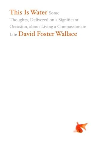 This is Water: Some Thoughts, Delivered on a Significant Occasion, About Living  - David Foster Wallace