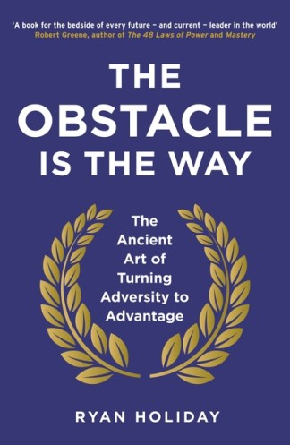 The Obstacle is the Way: The Ancient Art of Turning Adversity to Advantage - Ryan Holiday