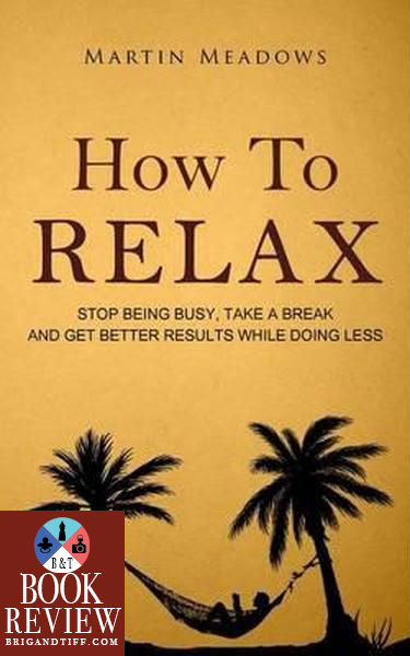 BOOK REVIEW: How to Relax: Stop Being Busy, Take a Break and Get Better Results While Doing Less by Martin Meadows