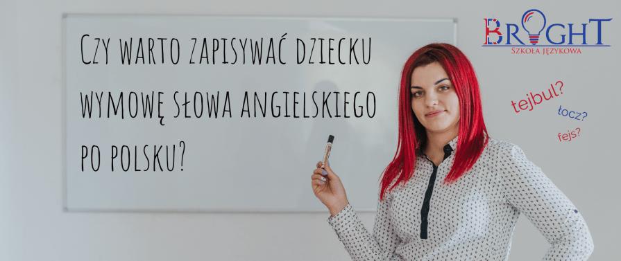 Czy warto zapisywać dziecku wymowę słowa angielskiego po polsku? - Szkoła Językowa BRIGHT