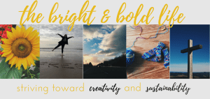 The Bright and Bold Life: striving towards living a sustainable and creative life