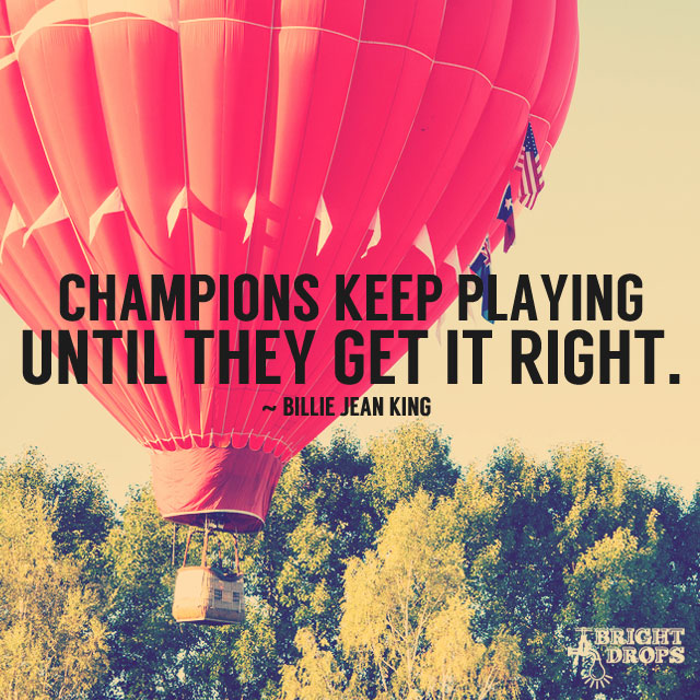 """Champions keep playing until they get it right."" ~Billie Jean King"