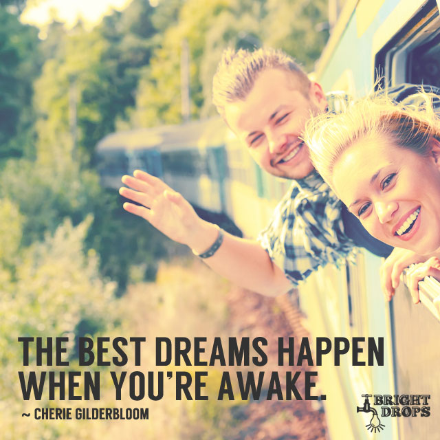 """The best dreams happen when you're awake."" ~Cherie Gilderbloom"