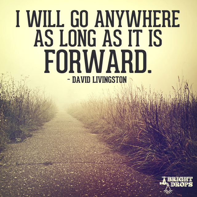 """I will go anywhere as long as it is forward."" ~David Livingston"