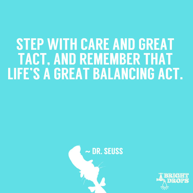 """Step with care and great tact, and remember that life's a great balancing act."" ~ Dr. Seuss"