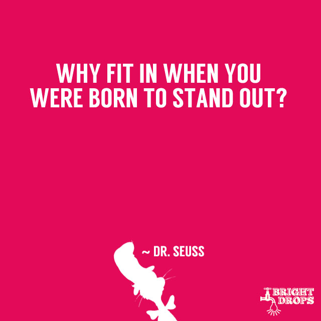 """Why fit in when you were born to stand out?"" ~ Dr. Seuss"