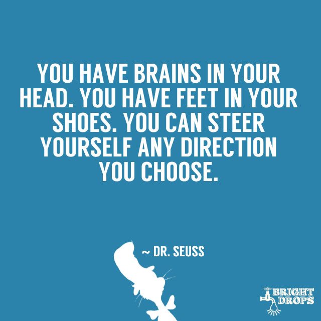 """You have brains in your head. You have feet in your shoes. You can steer yourself any direction you choose."" ~ Dr. Seuss"
