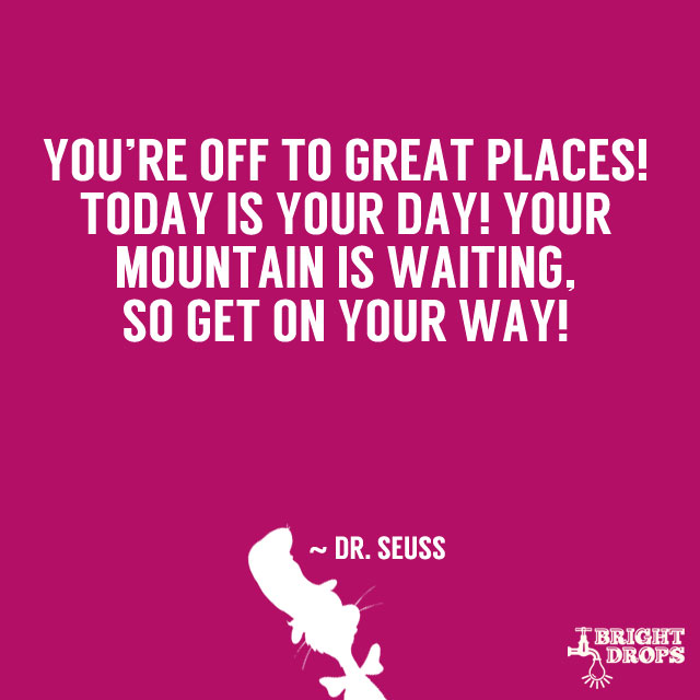 """You're off to great places! Today is your day! Your mountain is waiting, So get on your way!"" ~ Dr. Seuss"