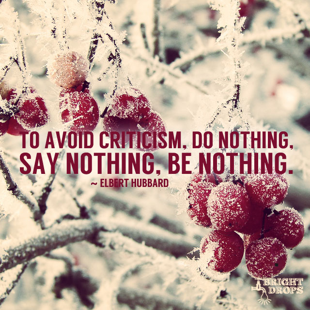 """To avoid criticism, do nothing, say nothing, be nothing."" ~Elbert Hubbard"