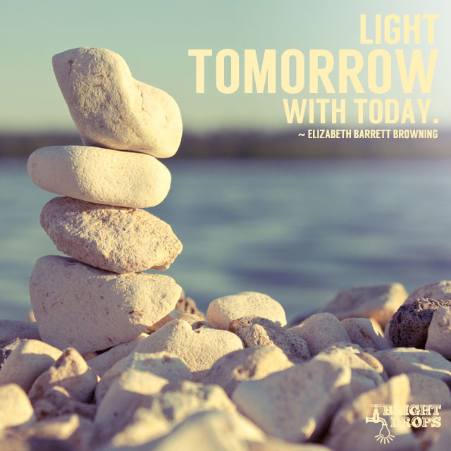 """Light tomorrow with today."" ~Elizabeth Barrett Browning"
