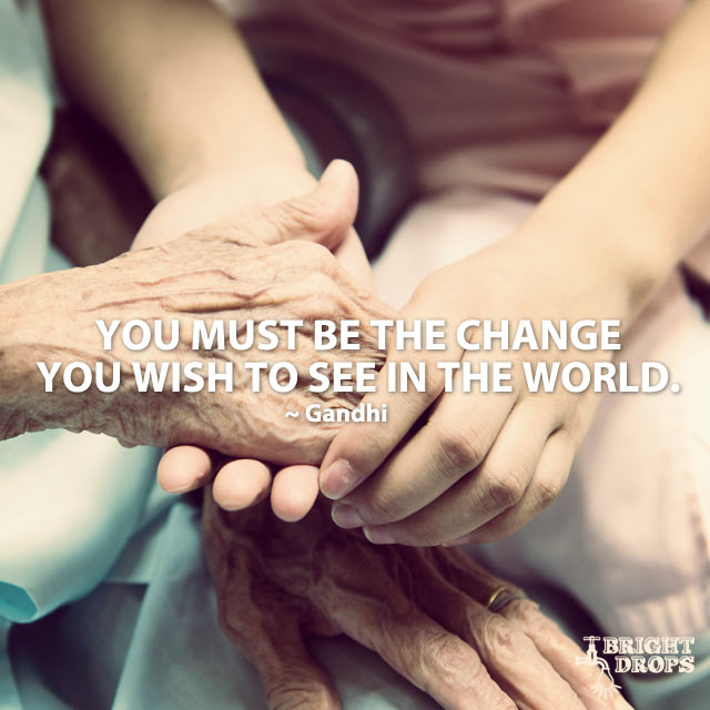 """You must be the change you wish to see in the world."" ~Gandhi"