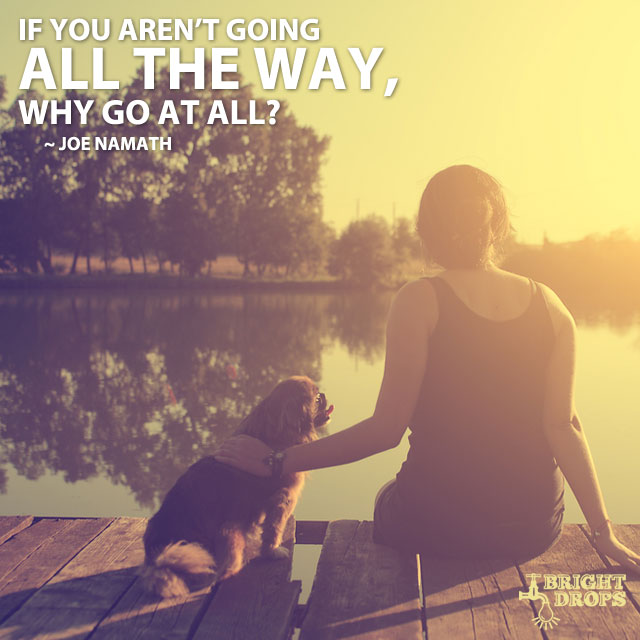 """If you aren't going all the way, why go at all? ~Joe Namath"