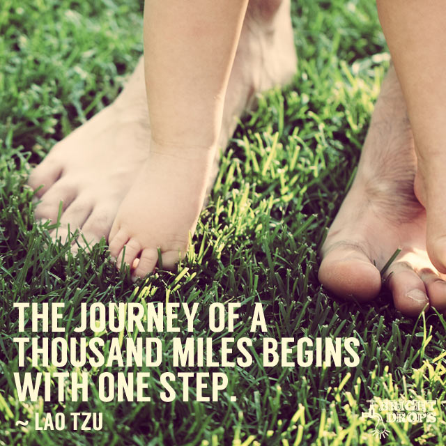 """The journey of a thousand miles begins with one step."" ~Lao Tzu"