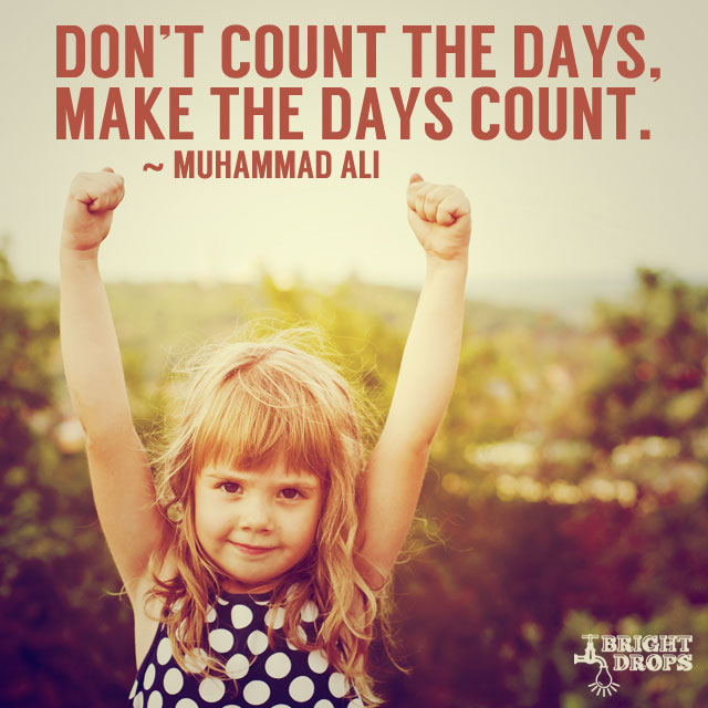 """Don't count the days, make the days count."" ~Muhammad Ali"
