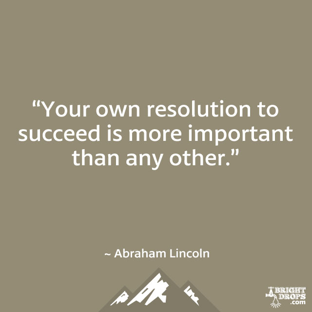 """Your own resolution to succeed is more important than any other."" ~ Abraham Lincoln"