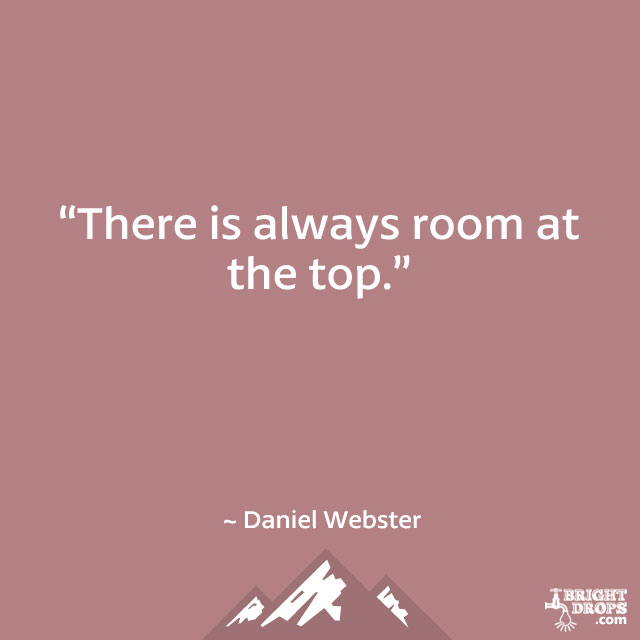 """There is always room at the top."" ~ Daniel Webster"