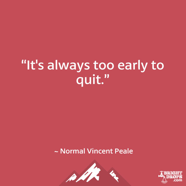 """It's always too early to quit."" ~ Norman Vincent Peale"