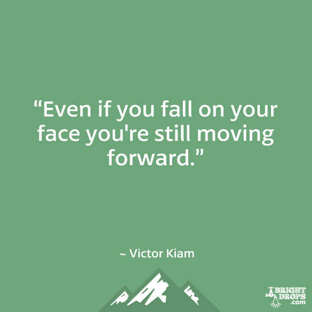 """Even if you fall on your face you're still moving forward."" ~ Victor Kiam"