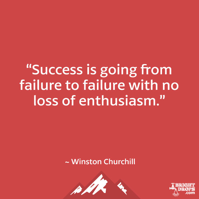"""Success is going from failure to failure with no loss of enthusiasm."" ~ Winston Churchill"