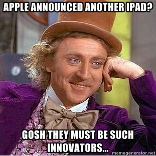 Willy-Wonka-Meme-apple-announced-another-ipad-gosh-they-must-be-such-innovators_thumb