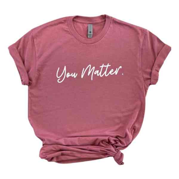 Rose mauve tshirt with you matter written in white cursive font