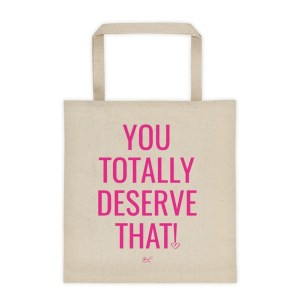 You Totally Deserve That! – Tote