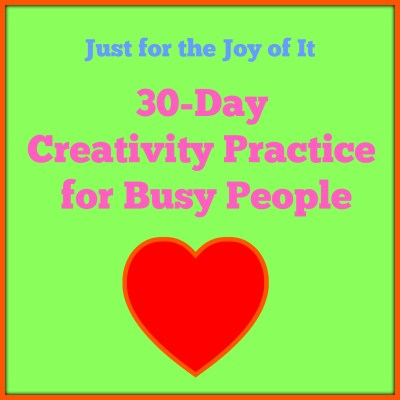 Just for the Joy of It: 30 Day Creativity Practice for Busy People