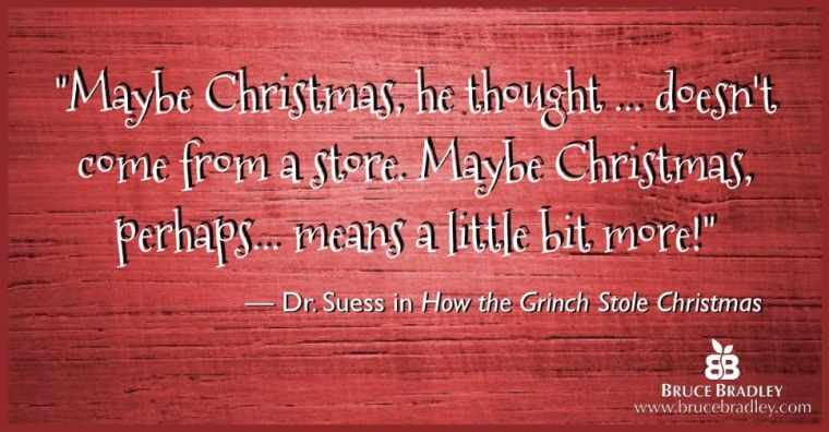 "Dr. Seuss quote: ""Maybe Christmas, he thought… doesn't come from a store. Maybe Christmas, perhaps… means a little bit more!"""