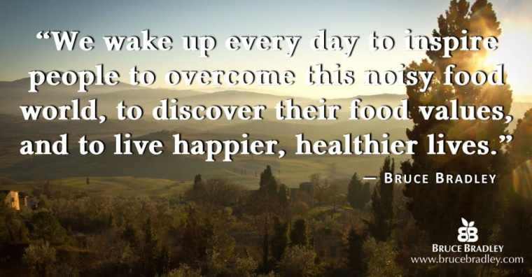 """Bruce Bradley's mission statement is """"We wake up every day to inspire people to overcome this noisy food world, to discover their food values, and to live happier, healthier lives."""""""