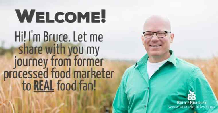 Welcome! I'm Bruce. Let me share with you my journey from former processed food marketer to REAL food fan!