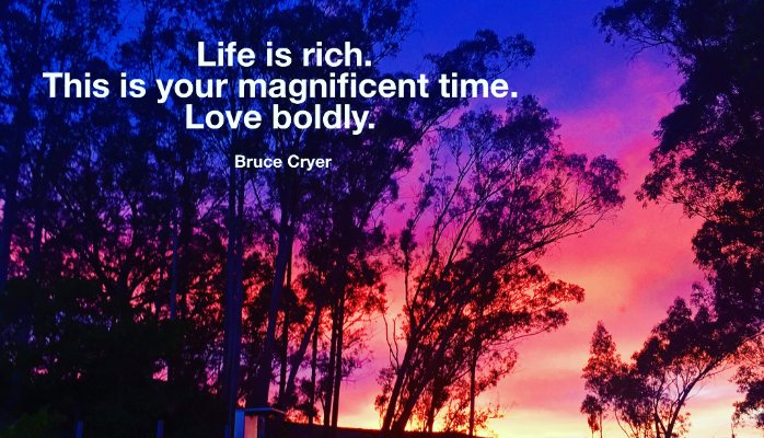 life is rich. this is a magnificent time. love boldly