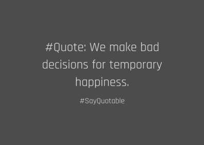 bad decisions for temporary happiness