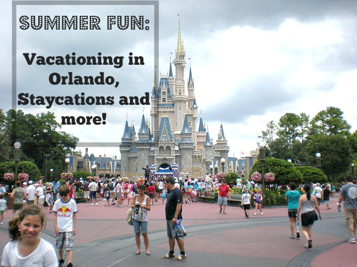 Summer Fun: Vacationing in Orlando, Staycations and more!