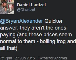 """Daniel Luntzel tweets: """"Quicker answer: they aren't the ones paying (and these prices seem normal to them - boiling frog and all that)"""""""