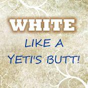 White like a Yeti's butt