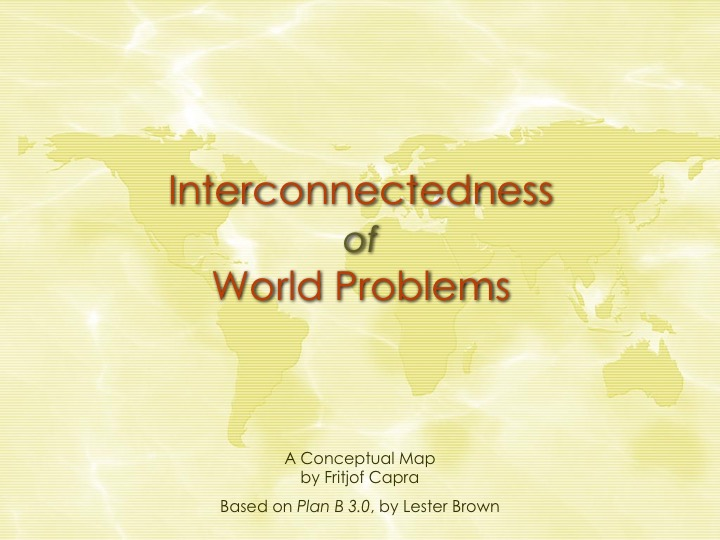Interconnectedness of World Problems  - A Conceptual Map by Fritjof Capra  - Based on Plan B 3.0, by Lester Brown.