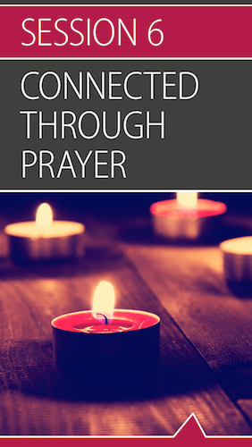 Connected, Session 6 (Connected through Prayer): All