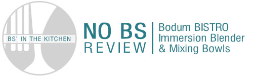 "BS' in the Kitchen ""No BS"" Review - Bodum BISTRO Immersion Blender & Mixing Bowls"