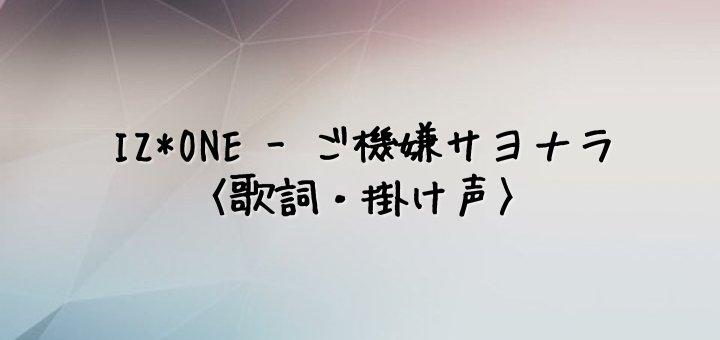 IZ*ONE(アイズワン) ご機嫌サヨナラ【歌詞・掛け声】
