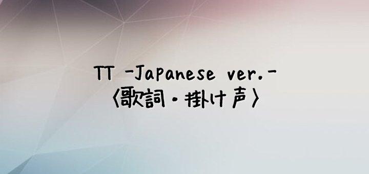 TWICE(トゥワイス) TT -Japanese Ver.-【歌詞・掛け声】