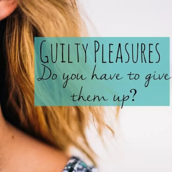 Should you use or lose your guilty pleasures?