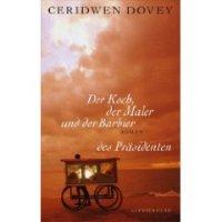Der Koch, der Maler und der Barbier des Präsidenten. Roman von Ceridwen Dovey