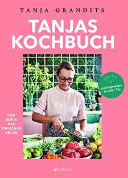 Tanjas Kochbuch: Vom Glück der einfachen Küche. Lieblingsrezepte für jeden Tag. - 1