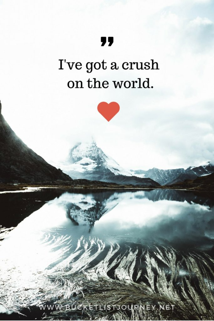I've got a crush on the world | 200 Best Travel Quotes: Sayings to Inspire You to Explore The World